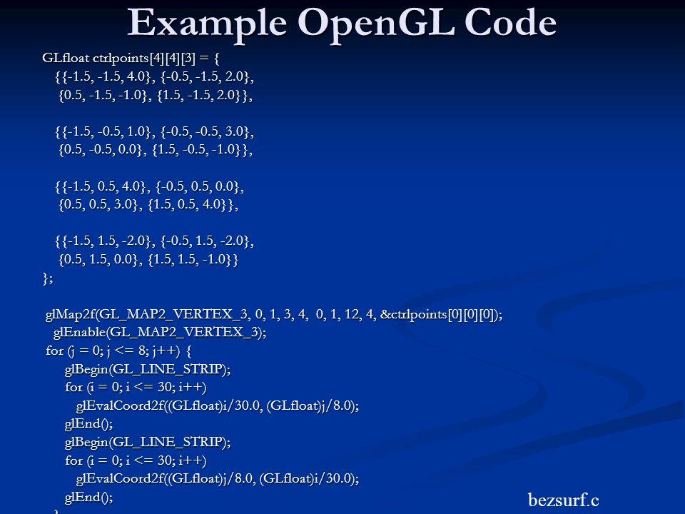Example OpenGL Code bezsurf.c GLfloat ctrlpoints[4][4][3] = {